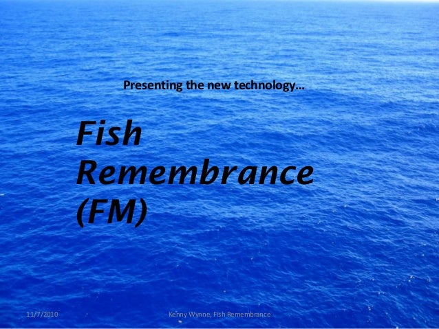 Presenting the new technology… Fish Remembrance (FM) 11/7/2010 Kenny Wynne, Fish Remembrance