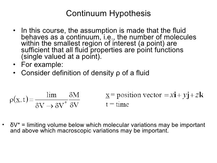 Continuum Hypothesis <ul><li>In this course, the assumption is made that the fluid behaves as a continuum, i.e., the numbe...