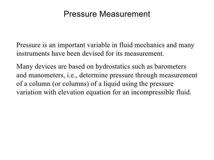 Pressure Measurement Pressure is an important variable in fluid mechanics and many instruments have been devised for its m...