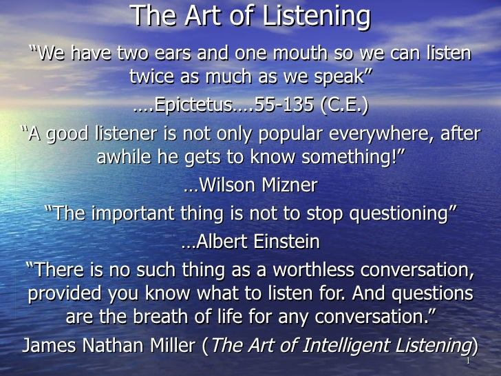 "The Art of Listening "" We have two ears and one mouth so we can listen twice as much as we speak"" … .Epictetus….55-135 (C...."