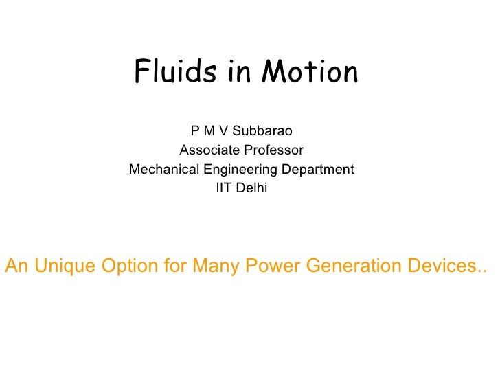 Fluids in Motion P M V Subbarao Associate Professor Mechanical Engineering Department IIT Delhi An Unique Option for Many ...
