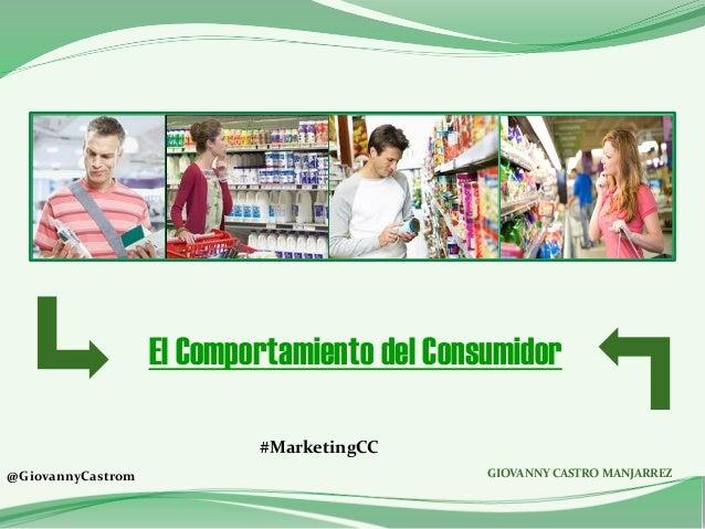 El Comportamiento del Consumidor GIOVANNY CASTRO MANJARREZ@GiovannyCastrom #MarketingCC