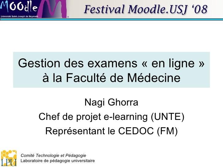 Gestion des examens «en ligne» à la Faculté de Médecine Nagi Ghorra Chef de projet e-learning (UNTE) Représentant le CED...