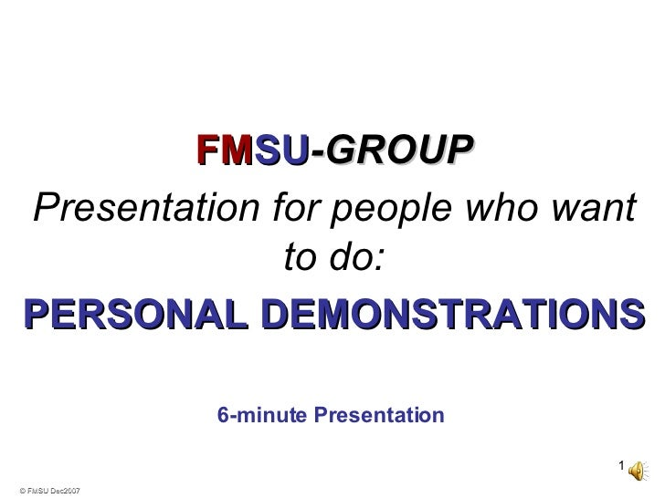 © FMSU Dec2007 6-minute Presentation   FM SU -GROUP Presentation for people who want to do: PERSONAL DEMONSTRATIONS