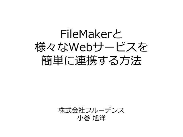 FileMakerと 様々なWebサービスを 簡単に連携する⽅法 株式会社フルーデンス ⼩巻 旭洋