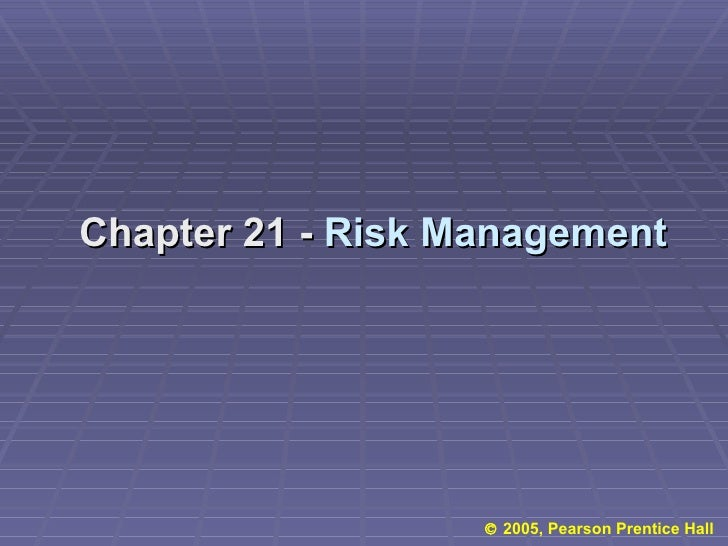 Chapter 21 -  Risk Management    2005, Pearson Prentice Hall