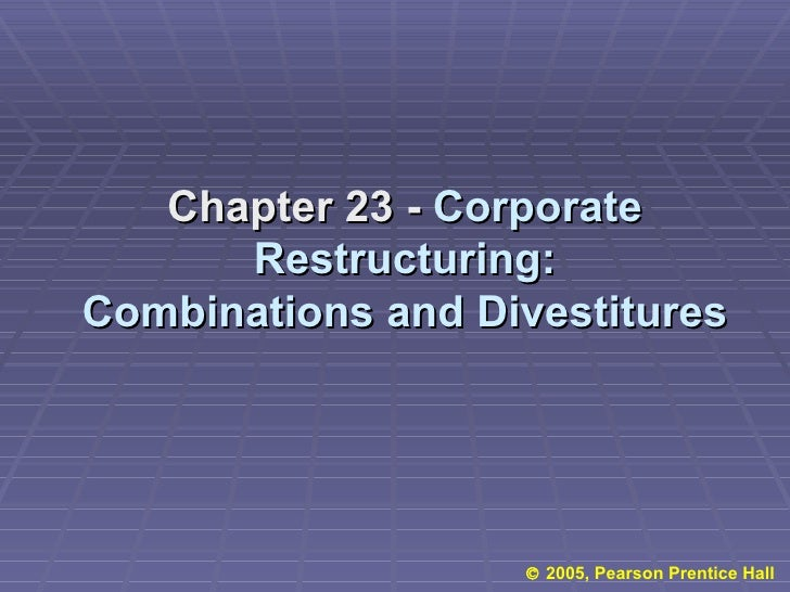 Chapter 23 -  Corporate Restructuring: Combinations and Divestitures    2005, Pearson Prentice Hall