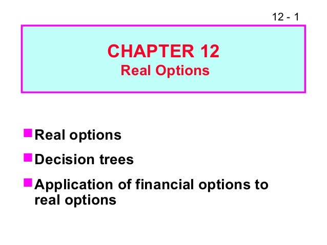 12 - 1 Real options Decision trees Application of financial options to real options CHAPTER 12 Real Options
