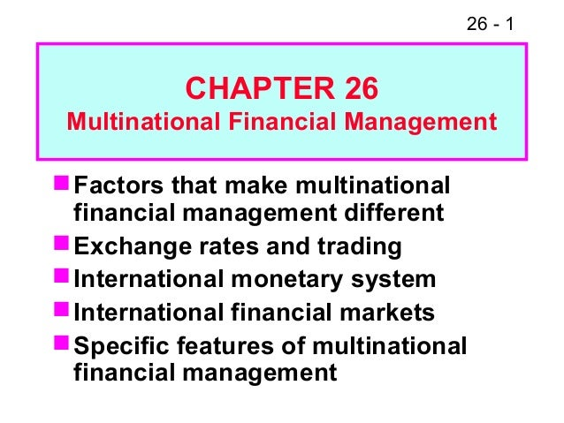 26 - 1 Factors that make multinational financial management different Exchange rates and trading International monetary...