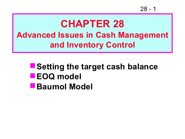 28 - 1 CHAPTER 28 Advanced Issues in Cash Management and Inventory Control Setting the target cash balance EOQ model Ba...