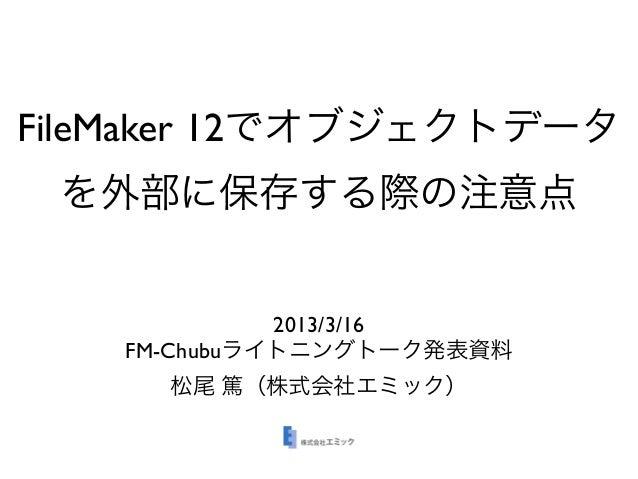 FileMaker 12でオブジェクトデータ を外部に保存する際の注意点             2013/3/16   FM-Chubuライトニングトーク発表資料     松尾 篤(株式会社エミック)