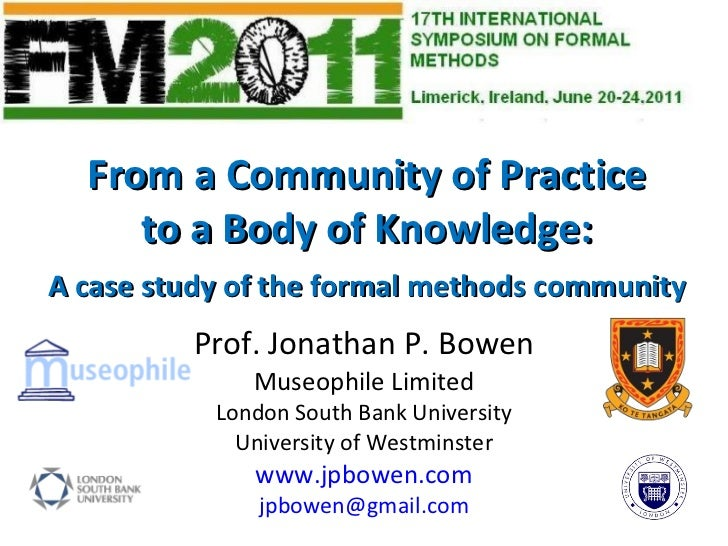 From a Community of Practice to a Body of Knowledge: A case study of the formal methods community Prof. Jonathan P. Bowen ...