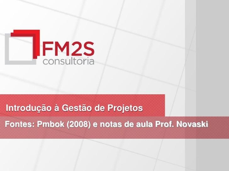 Introdução à Gestão de ProjetosFontes: Pmbok (2008) e notas de aula Prof. Novaski