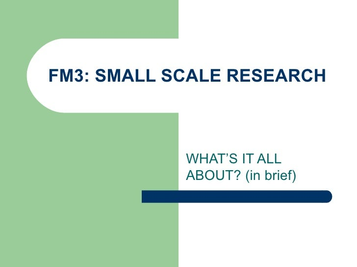 FM3: SMALL SCALE RESEARCH WHAT'S IT ALL ABOUT? (in brief)