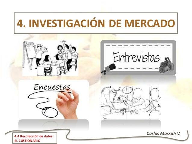 Carlos Massuh V.4.4 Recolección de datos: EL CUSTIONARIO 4. INVESTIGACIÓN DE MERCADO