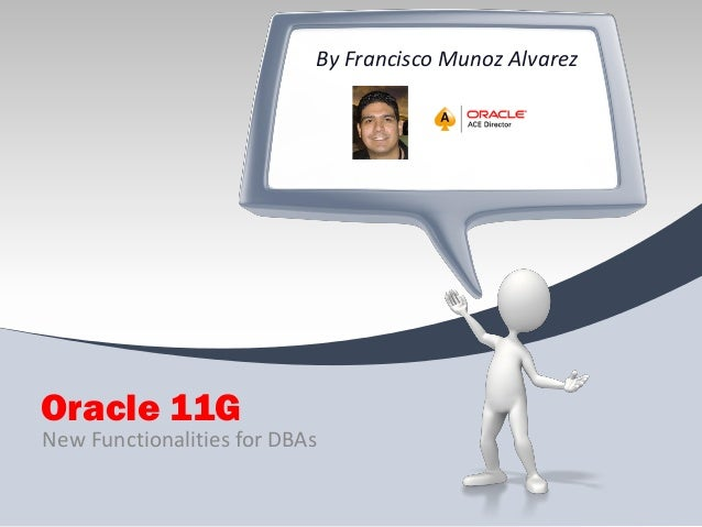 By Francisco Munoz Alvarez  Oracle 11G New Functionalities for DBAs