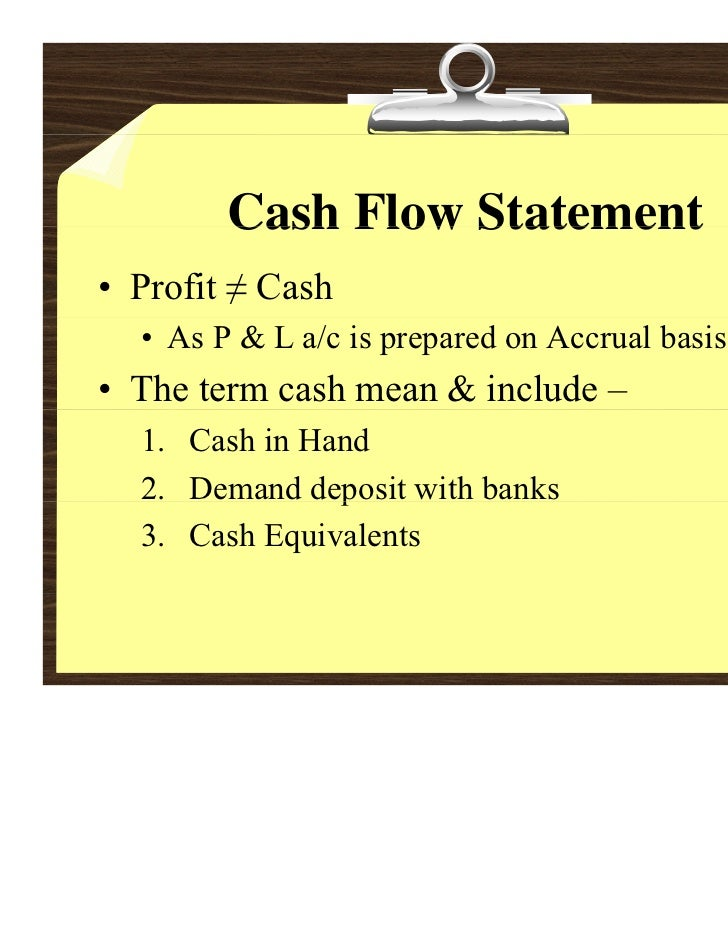 Cash Flow Statement• Profit ≠ Cash  • As P & L a/c is prepared on Accrual basis• The term cash mean & include –  1. Cash i...
