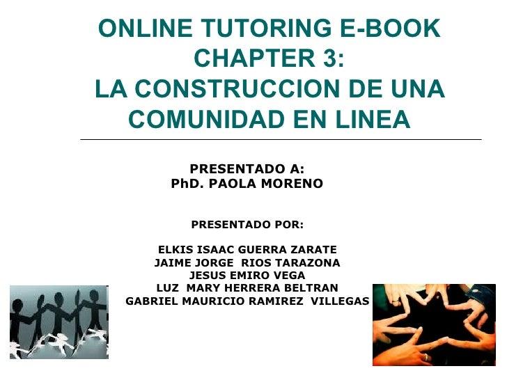 ONLINE TUTORING E-BOOK CHAPTER 3: LA CONSTRUCCION DE UNA COMUNIDAD EN LINEA PRESENTADO POR: ELKIS ISAAC GUERRA ZARATE JAIM...