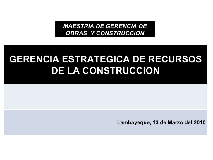 MAESTRIA DE GERENCIA DE OBRAS  Y CONSTRUCCION GERENCIA ESTRATEGICA DE RECURSOS DE LA CONSTRUCCION Lambayeque, 13 de Marzo ...