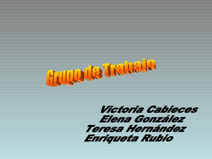 Grupo de Trabajo Victoria Cabieces Elena González Teresa Hernández Enriqueta Rubio