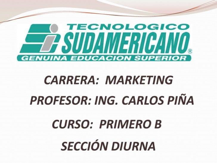 CARRERA:  MARKETING<br />PROFESOR: ING. CARLOS PIÑA<br />CURSO:  PRIMERO B<br />SECCIÓN DIURNA<br />