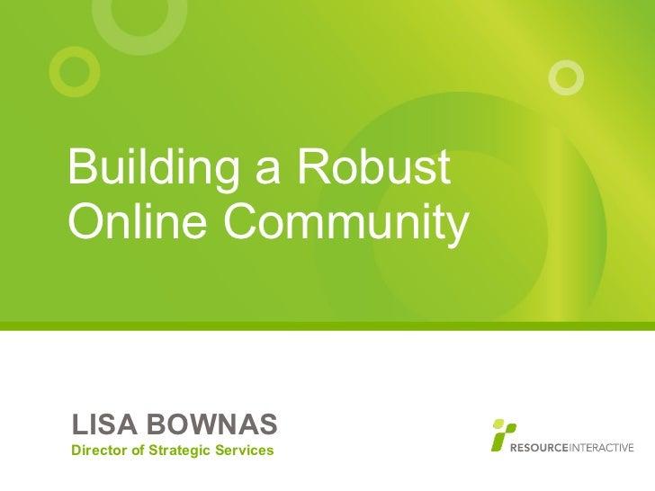<ul><li>Building a Robust Online Community </li></ul>LISA BOWNAS Director of Strategic Services