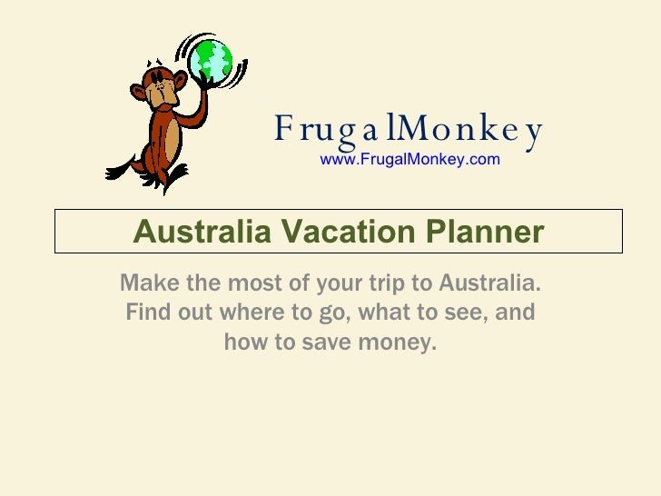 FrugalMonkey www.FrugalMonkey.com Make the most of your trip to Australia. Find out where to go, what to see, and how to s...