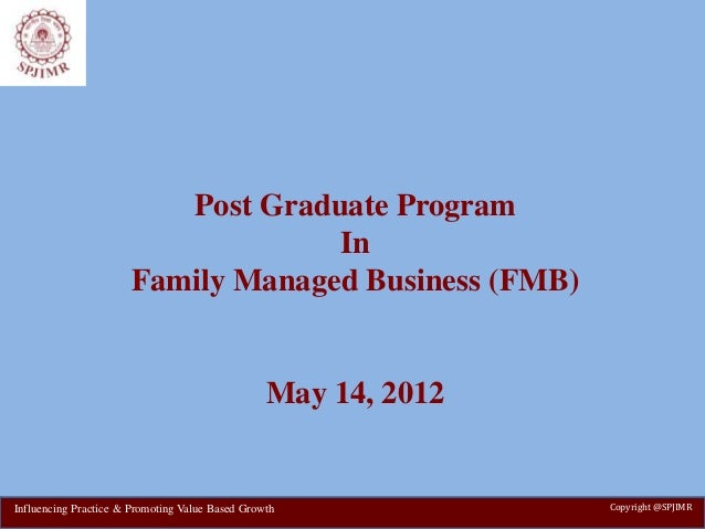 Post Graduate Program In Family Managed Business (FMB) May 14, 2012 Copyright @SPJIMRInfluencing Practice & Promoting Valu...