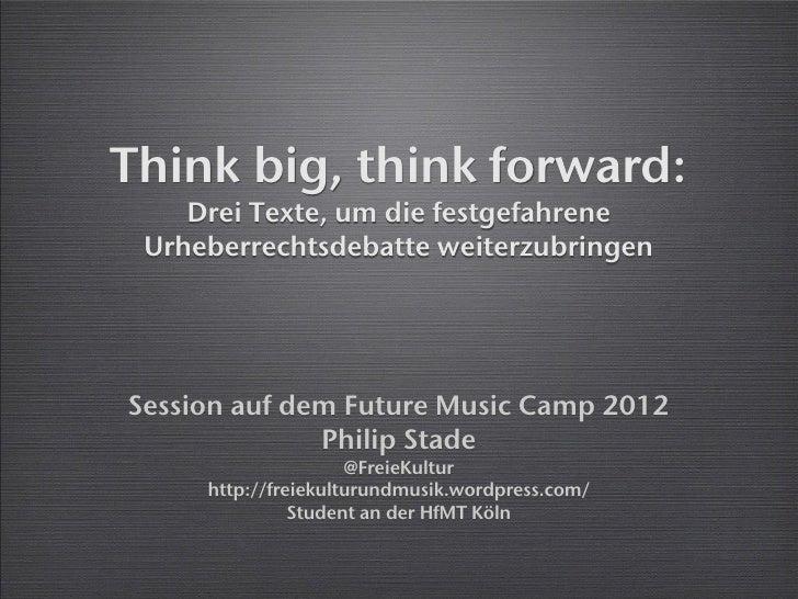 Think big, think forward:    Drei Texte, um die festgefahrene Urheberrechtsdebatte weiterzubringenSession auf dem Future M...
