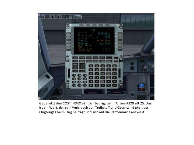 Gebe jetzt den COST INDEX ein. Der beträgt beim Airbus A320 oft 25. Das ist ein Wert, der zum Verbrauch von Treibstoff und...