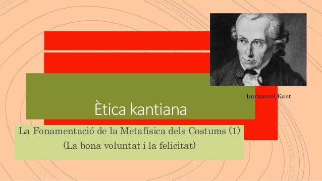 Ètica kantiana La Fonamentació de la Metafísica dels Costums (1) (La bona voluntat i la felicitat) Immanuel Kant