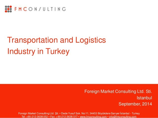 Foreign Market Consulting Ltd. Sti. Istanbul September, 2014 Transportation and Logistics Industry in Turkey Foreign Marke...