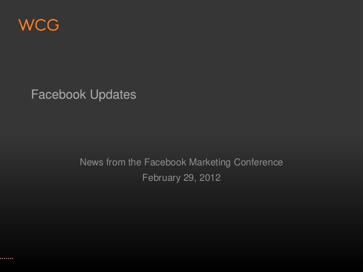 Facebook Updates       News from the Facebook Marketing Conference                    February 29, 2012