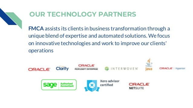 OUR TECHNOLOGY PARTNERS FMCA assists its clients in business transformation through a unique blend of expertise and automa...