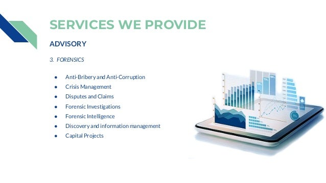 SERVICES WE PROVIDE ADVISORY 3. FORENSICS ● Anti-Bribery and Anti-Corruption ● Crisis Management ● Disputes and Claims ● F...