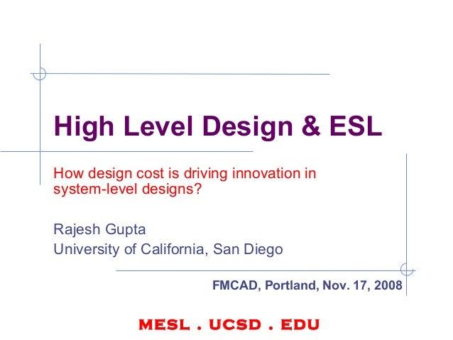 High Level Design & ESL How design cost is driving innovation in system-level designs? Rajesh Gupta University of Californ...