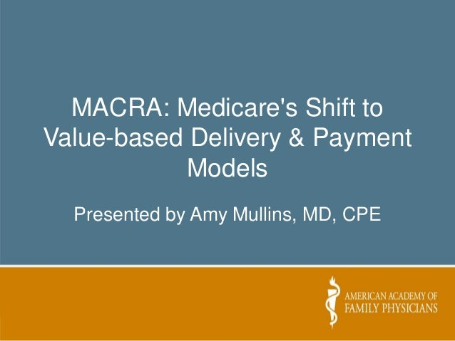 MACRA: Medicare's Shift to Value-based Delivery & Payment Models Presented by Amy Mullins, MD, CPE