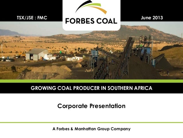 A Forbes & Manhattan Group CompanyCorporate PresentationJune 2013TSX/JSE : FMCGROWING COAL PRODUCER IN SOUTHERN AFRICA