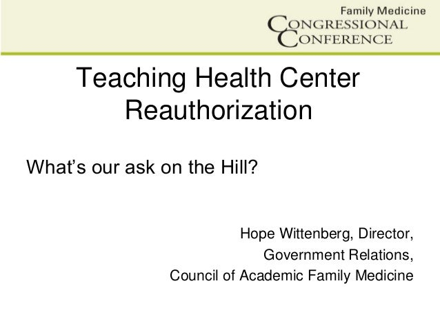 Teaching Health CenterReauthorizationWhat's our ask on the Hill?Hope Wittenberg, Director,Government Relations,Council of ...
