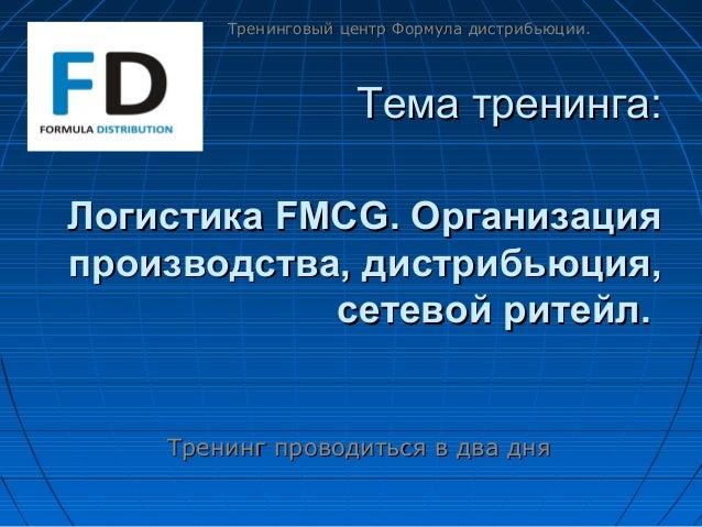 Тема тренинга:Тема тренинга:Логистика FMCG.Логистика FMCG. ОрганизацияОрганизацияпроизводства,производства, дистрибьюция,д...