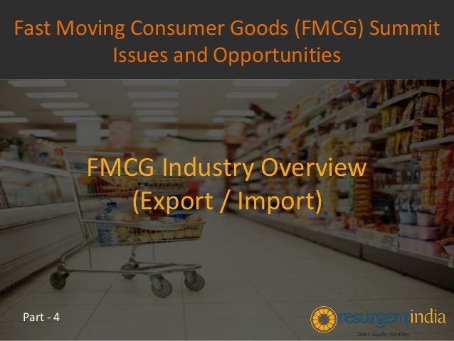 FMCG Industry Overview (Export / Import) Fast Moving Consumer Goods (FMCG) Summit Issues and Opportunities Part - 4