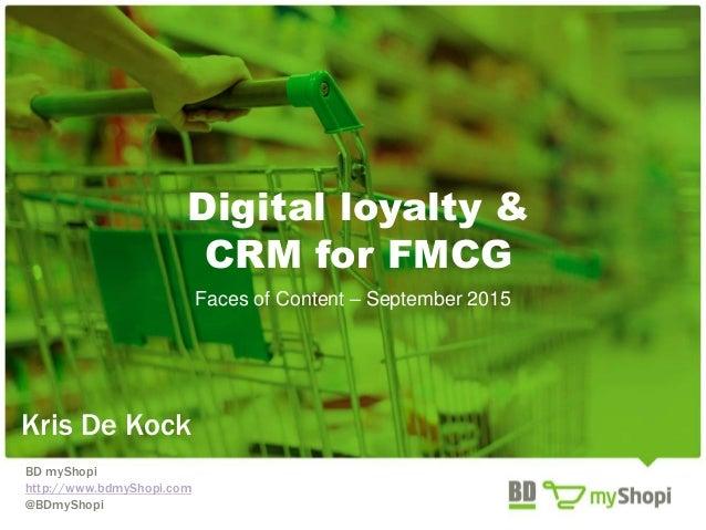 Digital loyalty & CRM for FMCG Faces of Content – September 2015 Kris De Kock BD myShopi http://www.bdmyShopi.com @BDmySho...