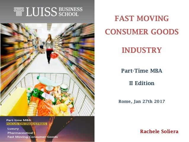FAST MOVING CONSUMER GOODS INDUSTRY Rome, Jan 27th 2017 Part-Time MBA II Edition Rachele Soliera