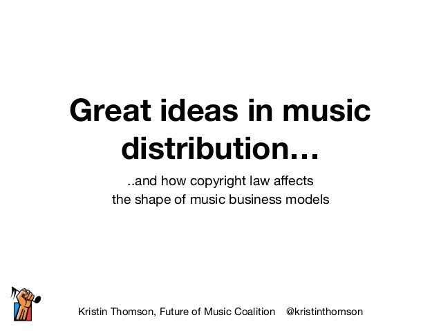 Great ideas in music distribution… ..and how copyright law affects   the shape of music business models Kristin Thomson, Fu...