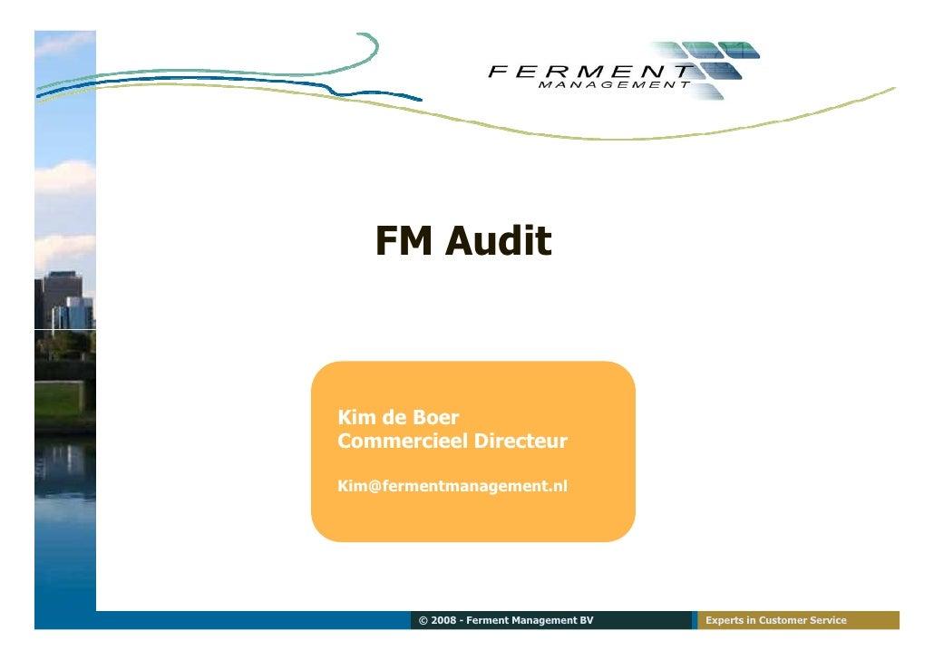 FM Audit    Kim de Boer Commercieel Directeur  Kim@fermentmanagement.nl             © 2008 - Ferment Management BV   Exper...
