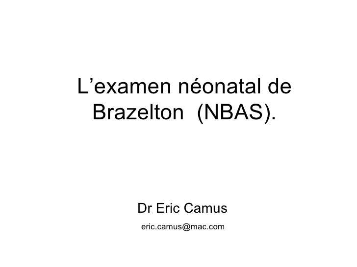 L'examen néonatal de Brazelton  (NBAS). <ul><li>Dr Eric Camus </li></ul><ul><li>  [email_address] </li></ul>