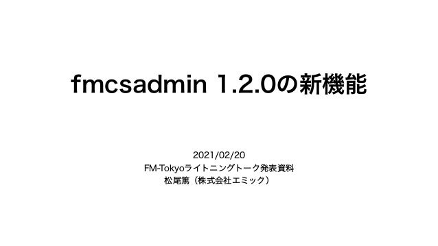 fmcsadmin 1.2.0の新機能 2021/02/20 FM-Tokyoライトニングトーク発表資料 松尾篤(株式会社エミック)