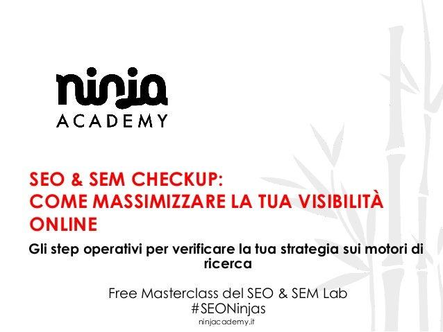 ninjacademy.it SEO & SEM CHECKUP: COME MASSIMIZZARE LA TUA VISIBILITÀ ONLINE Gli step operativi per verificare la tua stra...