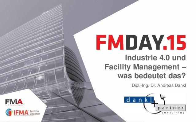 Industrie 4.0 und Facility Management – was bedeutet das? Dipl.-Ing. Dr. Andreas Dankl