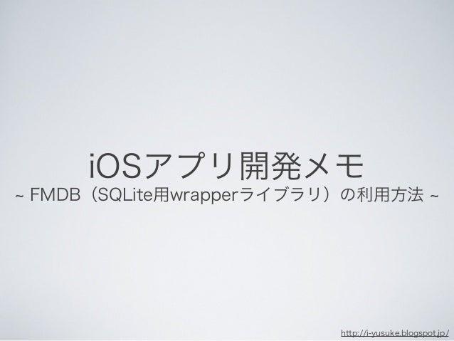 FMDB(SQLite用wrapperライブラリ)の利用方法 iOSアプリ開発メモ http://i-yusuke.blogspot.jp/